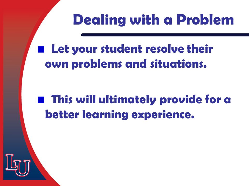 Let your student resolve their own problems and situations. This will ultimately provide for a better learning experience. Dealing with a Problem