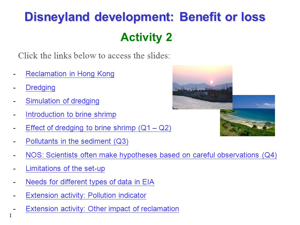 1 -Reclamation in Hong KongReclamation in Hong Kong -DredgingDredging -Simulation of dredgingSimulation of dredging -Introduction to brine shrimpIntroduction to brine shrimp -Effect of dredging to brine shrimp (Q1 – Q2)Effect of dredging to brine shrimp (Q1 – Q2) -Pollutants in the sediment (Q3)Pollutants in the sediment (Q3) -NOS: Scientists often make hypotheses based on careful observations (Q4)NOS: Scientists often make hypotheses based on careful observations (Q4) -Limitations of the set-upLimitations of the set-up -Needs for different types of data in EIANeeds for different types of data in EIA -Extension activity: Pollution indicatorExtension activity: Pollution indicator -Extension activity: Other impact of reclamationExtension activity: Other impact of reclamation Disneyland development: Benefit or loss Activity 2 Click the links below to access the slides: