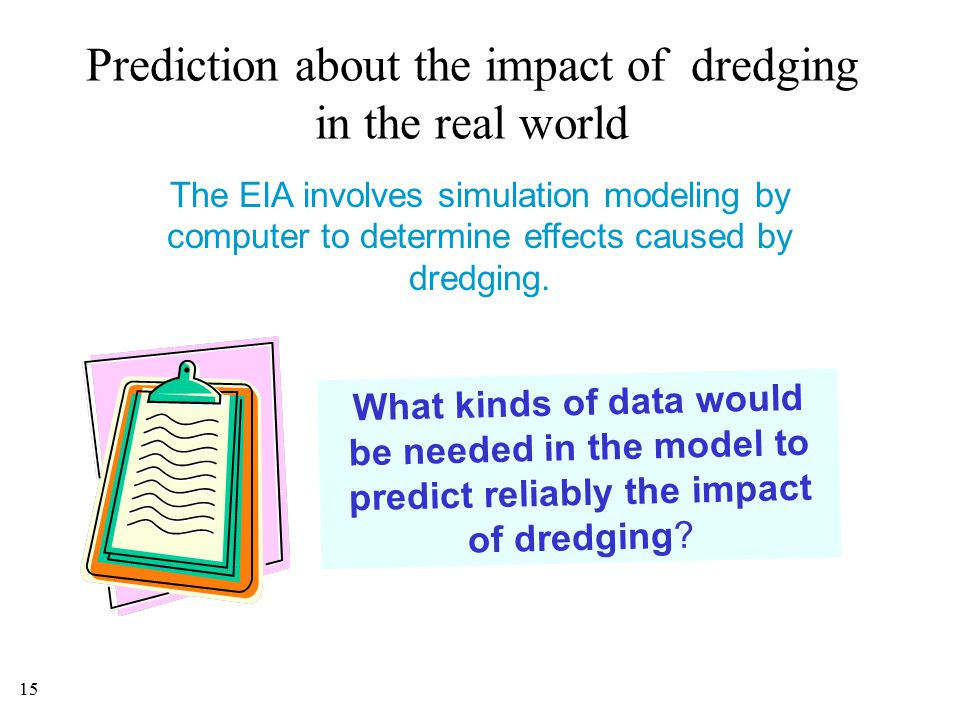 15 Prediction about the impact of dredging in the real world The EIA involves simulation modeling by computer to determine effects caused by dredging.