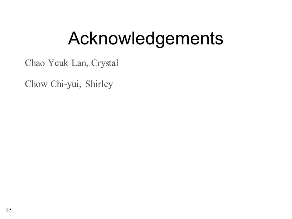 23 Acknowledgements Chao Yeuk Lan, Crystal Chow Chi-yui, Shirley