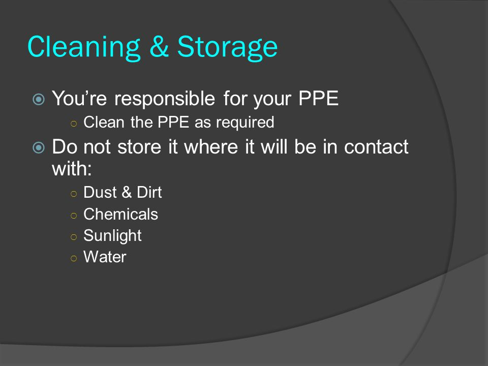 Cleaning & Storage  You're responsible for your PPE ○ Clean the PPE as required  Do not store it where it will be in contact with: ○ Dust & Dirt ○ C