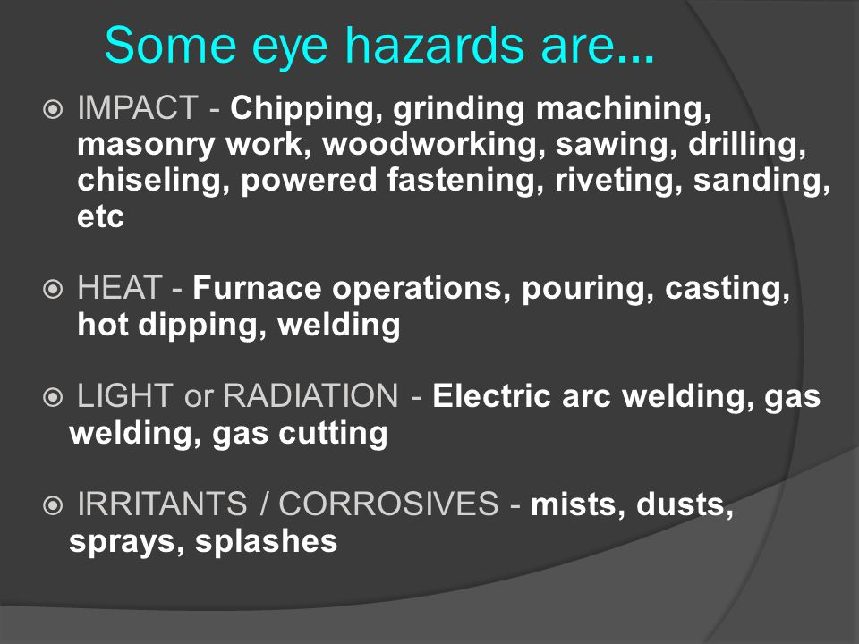 Some eye hazards are…  IMPACT - Chipping, grinding machining, masonry work, woodworking, sawing, drilling, chiseling, powered fastening, riveting, sa
