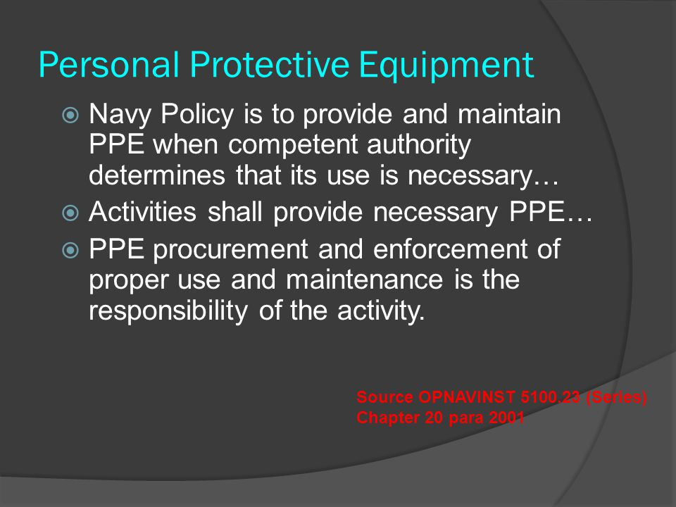 Personal Protective Equipment  Navy Policy is to provide and maintain PPE when competent authority determines that its use is necessary…  Activities