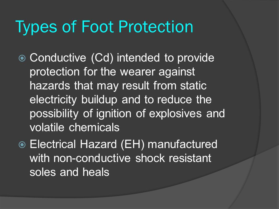 Types of Foot Protection  Conductive (Cd) intended to provide protection for the wearer against hazards that may result from static electricity build