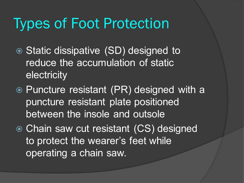 Types of Foot Protection  Static dissipative (SD) designed to reduce the accumulation of static electricity  Puncture resistant (PR) designed with a