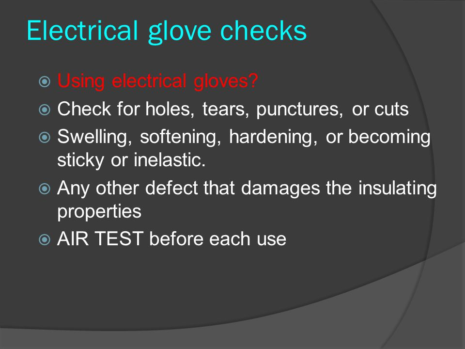 Electrical glove checks  Using electrical gloves?  Check for holes, tears, punctures, or cuts  Swelling, softening, hardening, or becoming sticky o