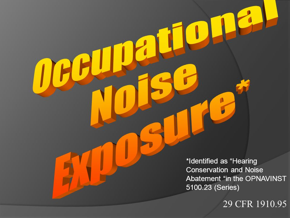 """29 CFR 1910.95 *Identified as """"Hearing Conservation and Noise Abatement """"in the OPNAVINST 5100.23 (Series)"""