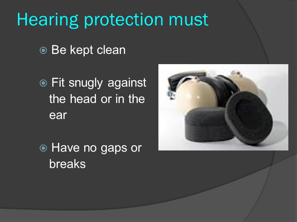 Hearing protection must  Be kept clean  Fit snugly against the head or in the ear  Have no gaps or breaks