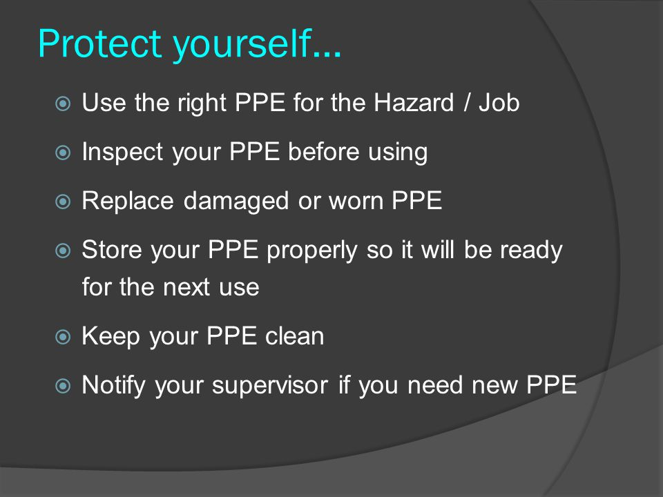 Protect yourself…  Use the right PPE for the Hazard / Job  Inspect your PPE before using  Replace damaged or worn PPE  Store your PPE properly so