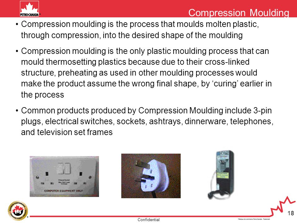 Confidential 18 Compression Moulding Compression moulding is the process that moulds molten plastic, through compression, into the desired shape of th
