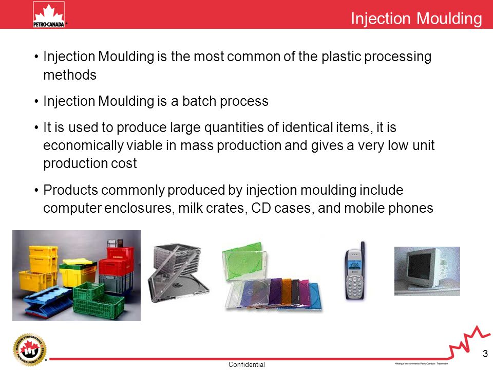 Confidential 3 Injection Moulding Injection Moulding is the most common of the plastic processing methods Injection Moulding is a batch process It is