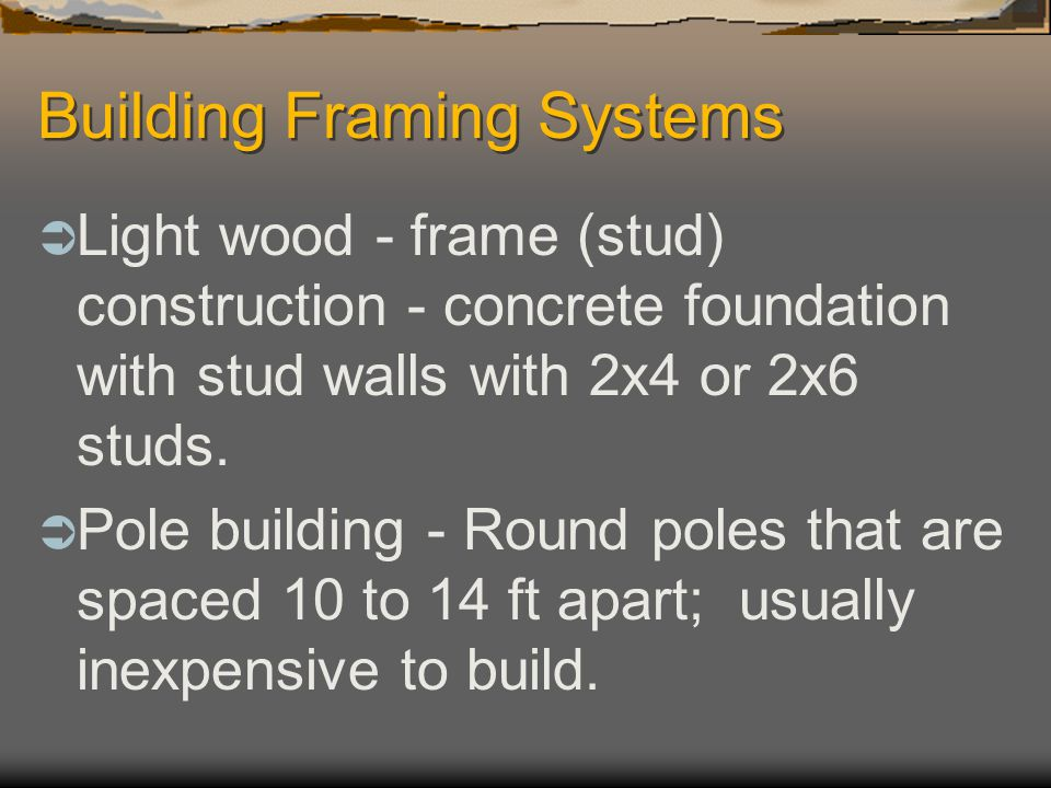 Building Framing Systems  Light wood - frame (stud) construction - concrete foundation with stud walls with 2x4 or 2x6 studs.