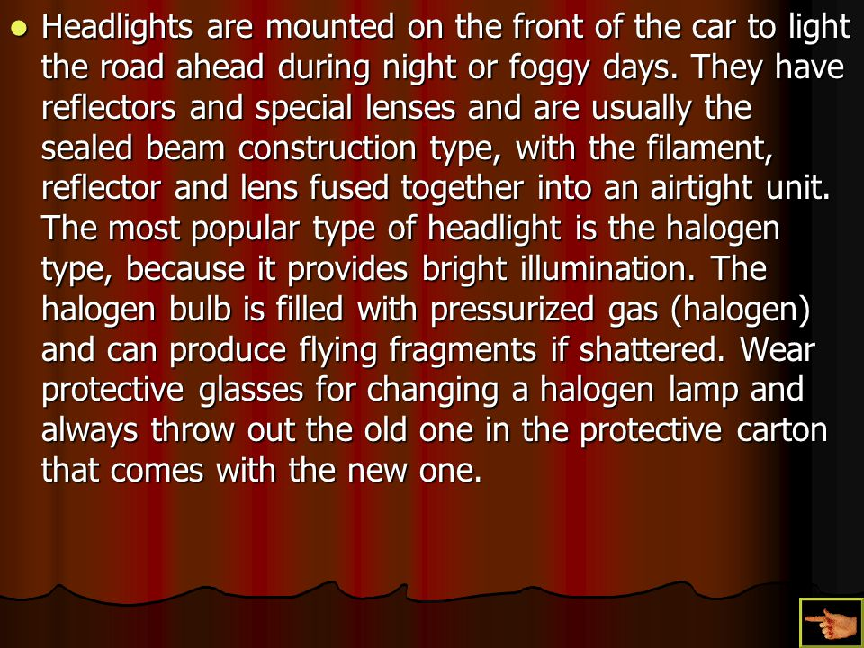 Headlights are mounted on the front of the car to light the road ahead during night or foggy days.