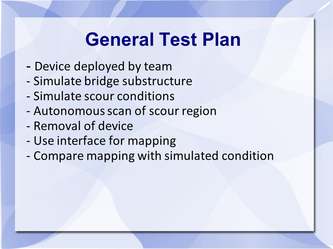 General Test Plan - Device deployed by team - Simulate bridge substructure - Simulate scour conditions - Autonomous scan of scour region - Removal of device - Use interface for mapping - Compare mapping with simulated condition
