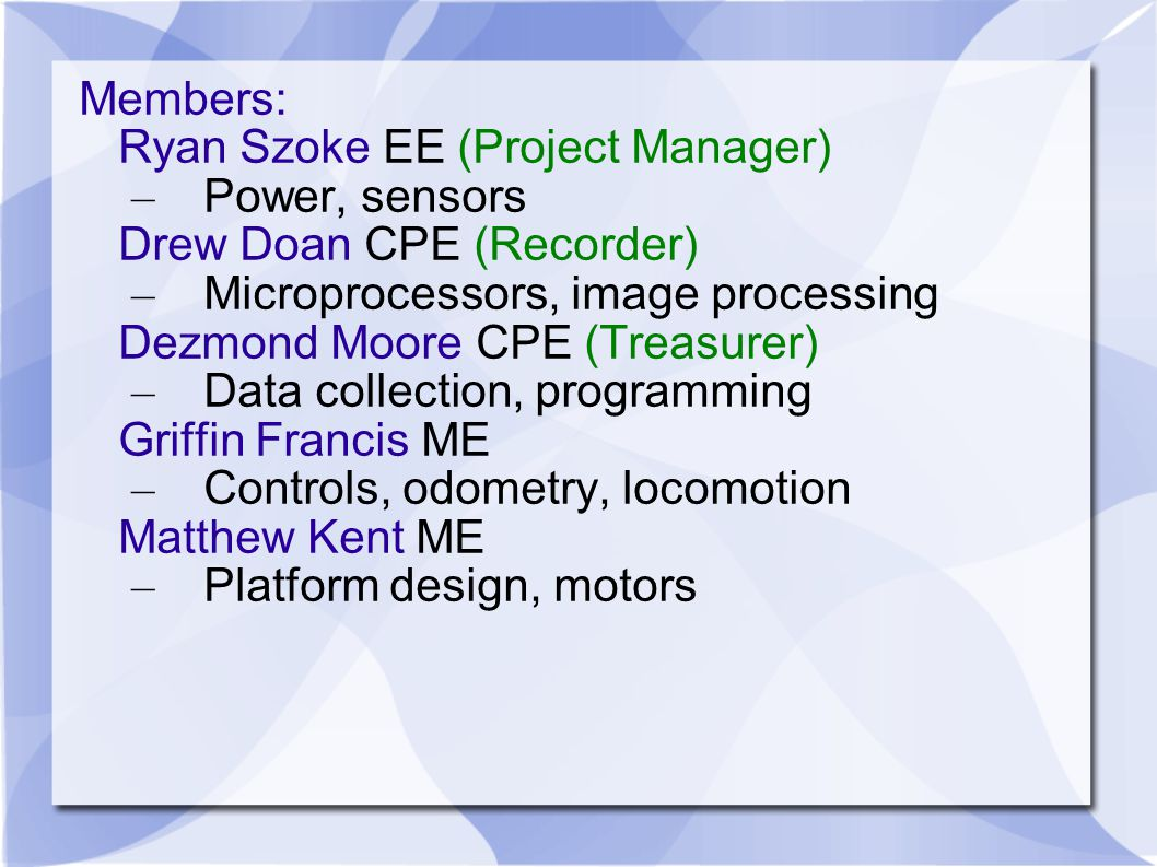 Members: Ryan Szoke EE (Project Manager) – Power, sensors Drew Doan CPE (Recorder) – Microprocessors, image processing Dezmond Moore CPE (Treasurer) – Data collection, programming Griffin Francis ME – Controls, odometry, locomotion Matthew Kent ME – Platform design, motors