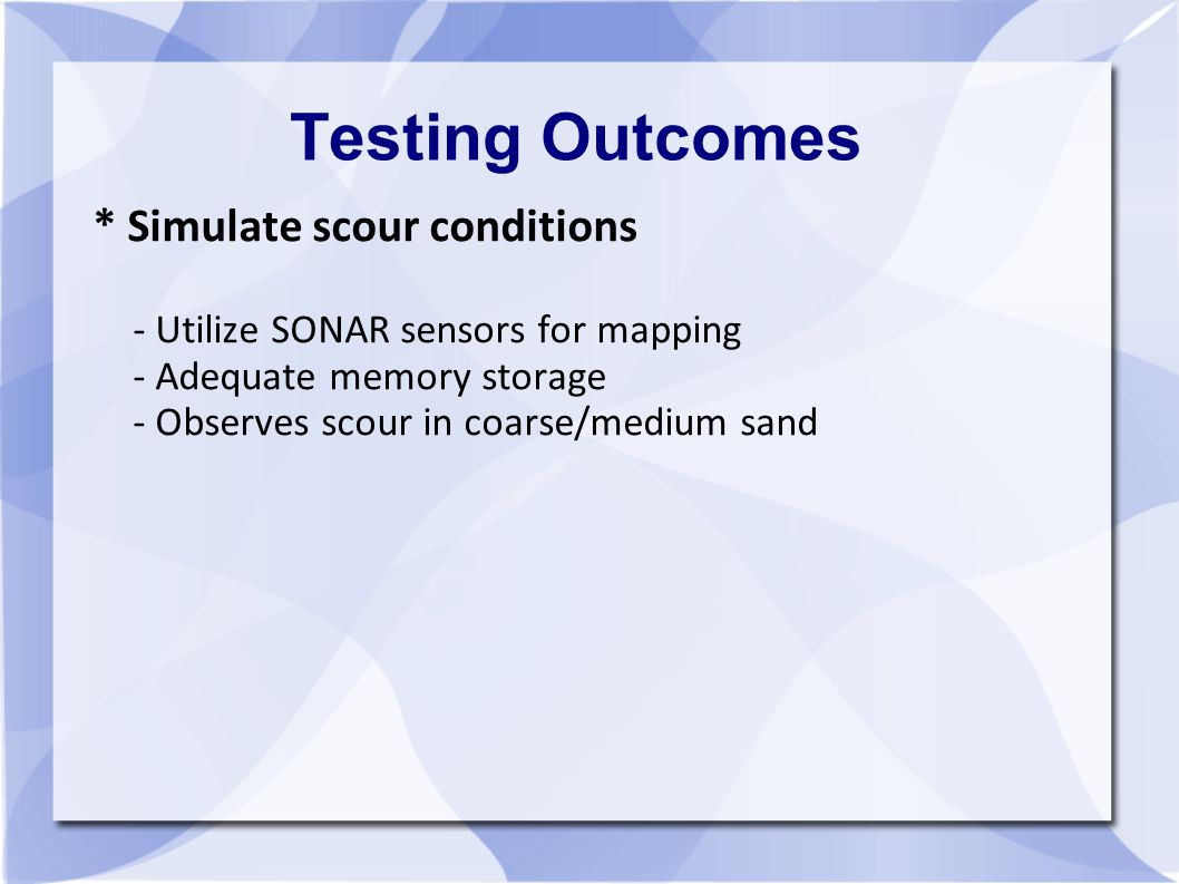Testing Outcomes * Simulate scour conditions - Utilize SONAR sensors for mapping - Adequate memory storage - Observes scour in coarse/medium sand