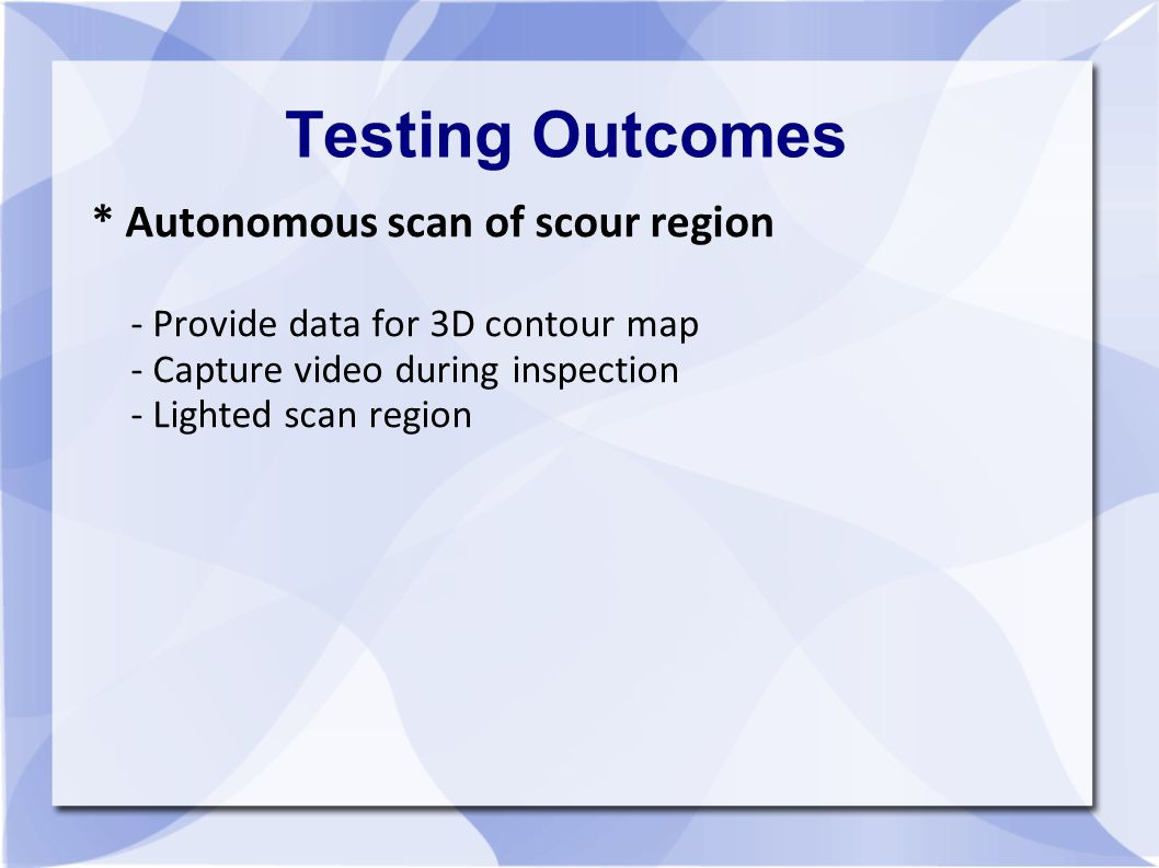 Testing Outcomes * Autonomous scan of scour region - Provide data for 3D contour map - Capture video during inspection - Lighted scan region