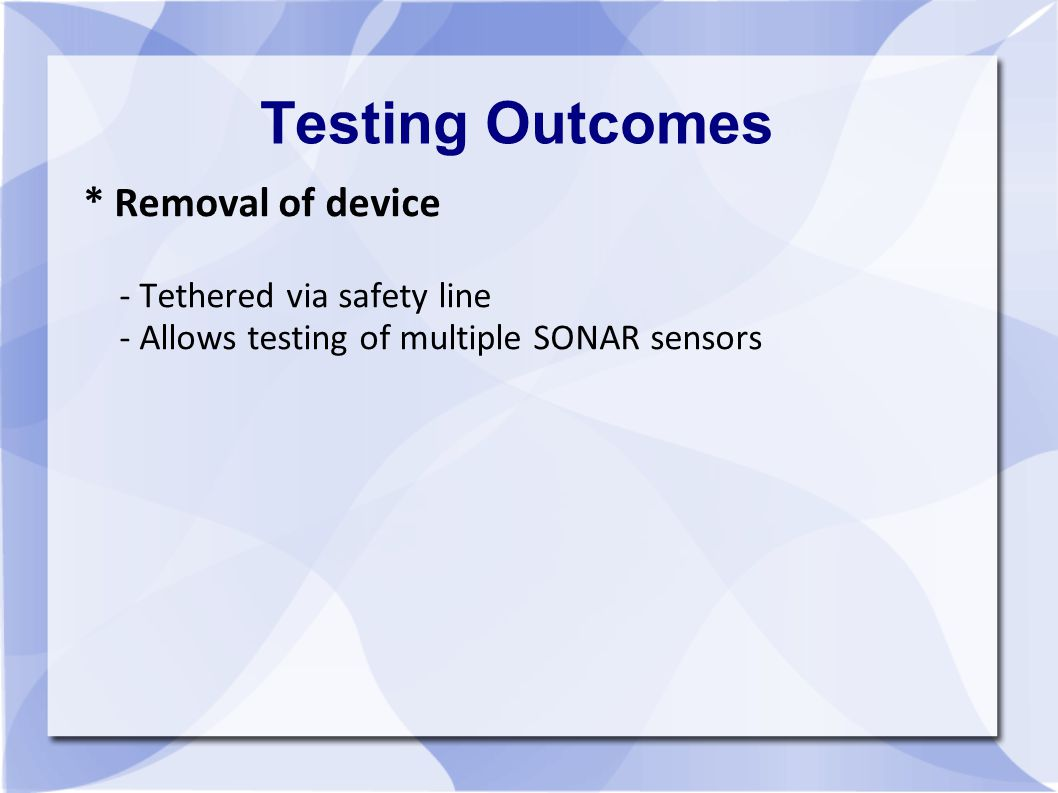 Testing Outcomes * Removal of device - Tethered via safety line - Allows testing of multiple SONAR sensors