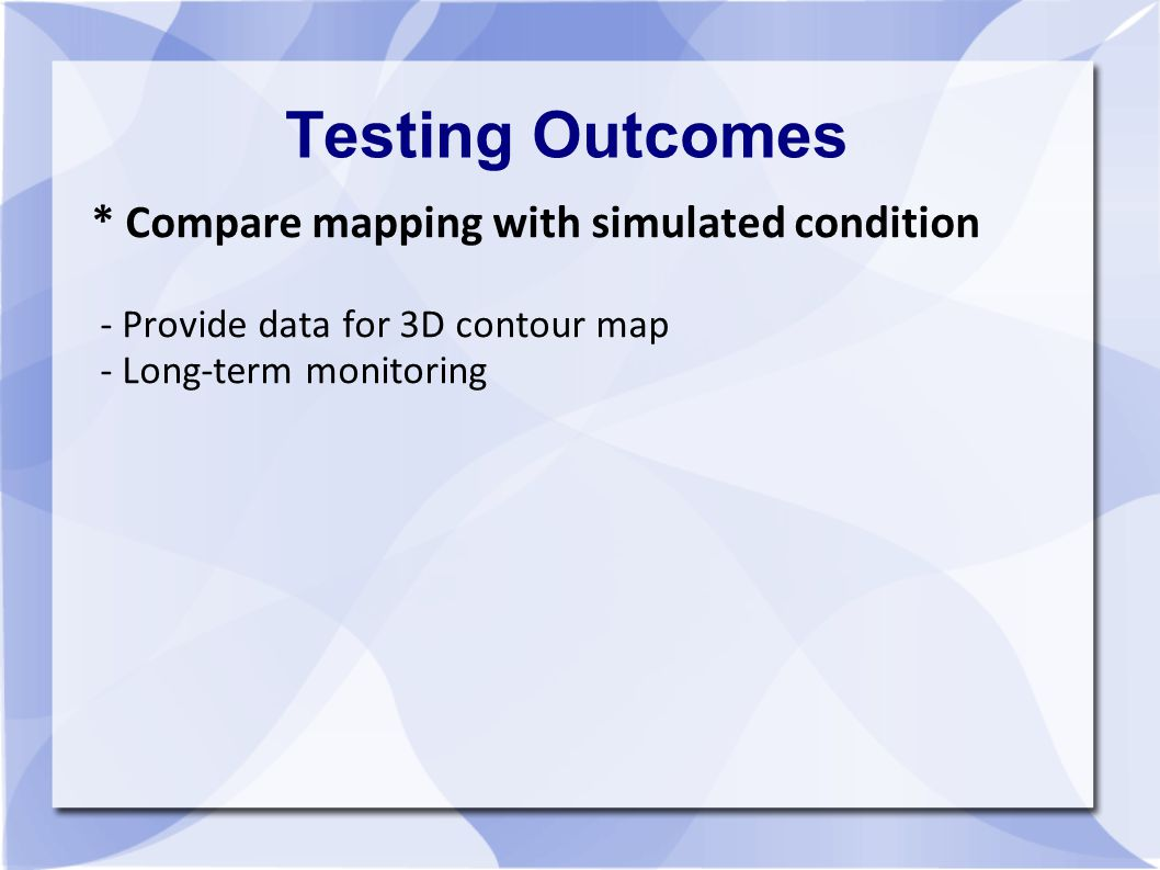 Testing Outcomes * Compare mapping with simulated condition - Provide data for 3D contour map - Long-term monitoring