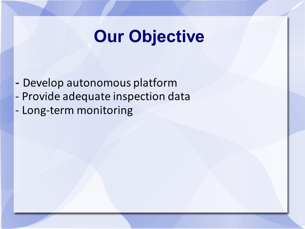 Our Objective - Develop autonomous platform - Provide adequate inspection data - Long-term monitoring