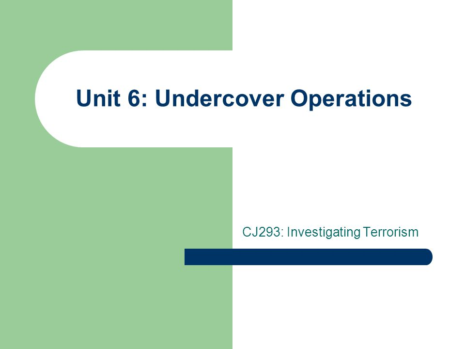 Undercover Operations Have all other investigative techniques been exhausted Is it an emergency situation Is there a suitable person available to go undercover – Personality must be compatible with undercover work – Family life – Well-known as cop – Other specialized professional duties precluding undercover work (e.g., SWAT, hostage negotiator) – Avoid using fringe officers
