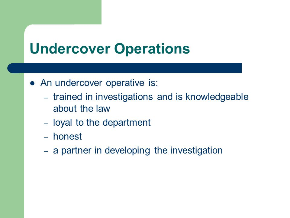 Undercover Operations An undercover operative is: – trained in investigations and is knowledgeable about the law – loyal to the department – honest – a partner in developing the investigation
