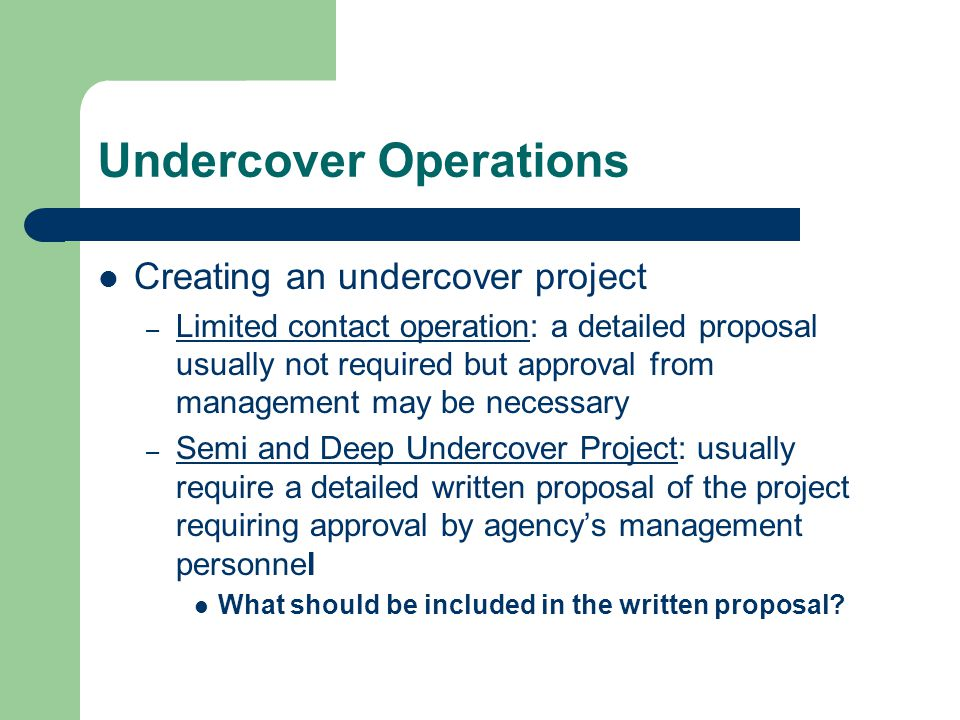 Undercover Operations Creating an undercover project – Limited contact operation: a detailed proposal usually not required but approval from management may be necessary – Semi and Deep Undercover Project: usually require a detailed written proposal of the project requiring approval by agency's management personnel What should be included in the written proposal?