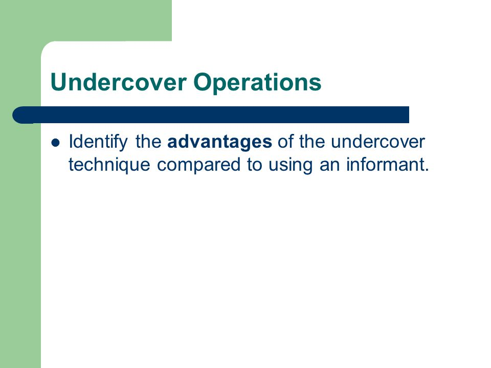 Undercover Operations Identify the advantages of the undercover technique compared to using an informant.
