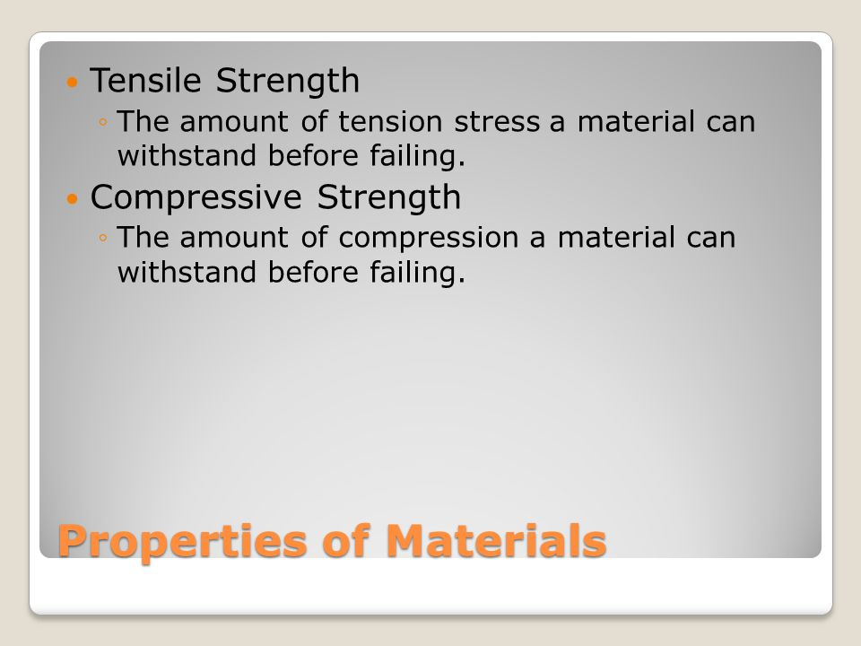 Properties of Materials Tensile Strength ◦The amount of tension stress a material can withstand before failing.