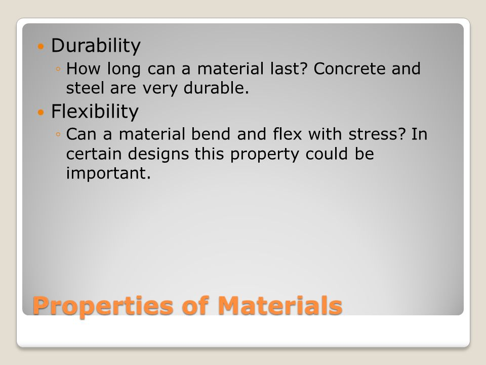 Properties of Materials Durability ◦How long can a material last.