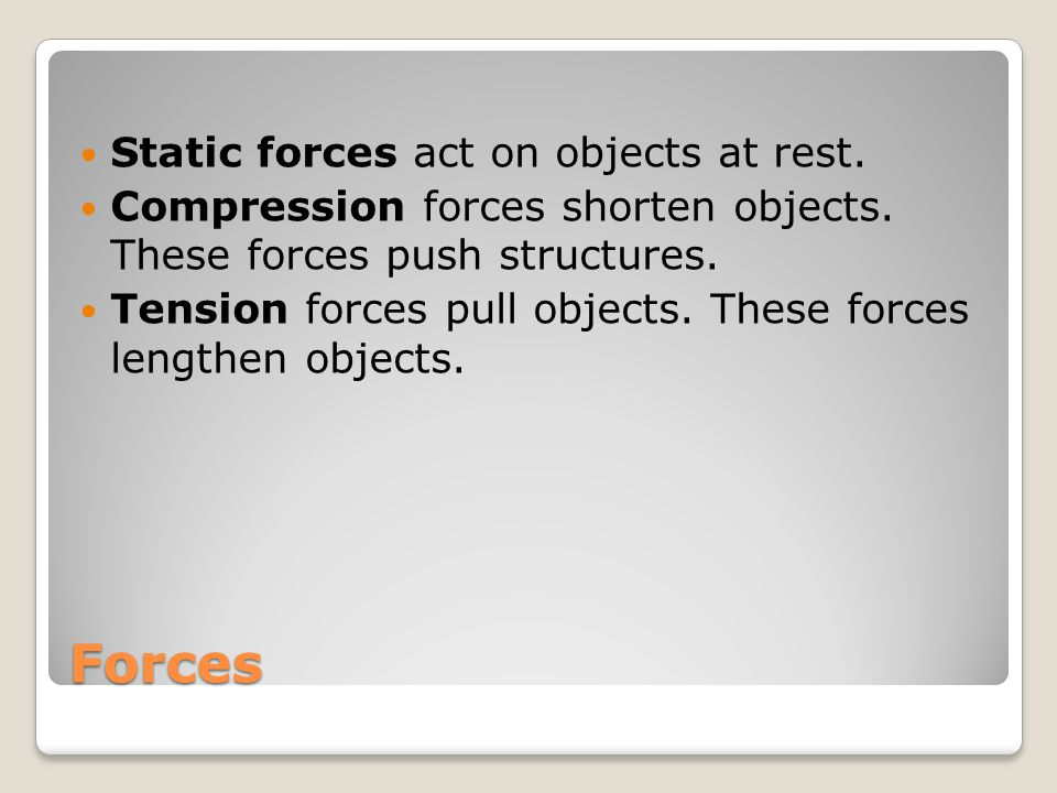 Forces Static forces act on objects at rest. Compression forces shorten objects.