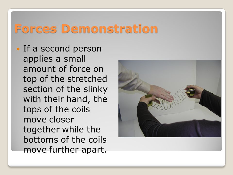 Forces Demonstration If a second person applies a small amount of force on top of the stretched section of the slinky with their hand, the tops of the coils move closer together while the bottoms of the coils move further apart.