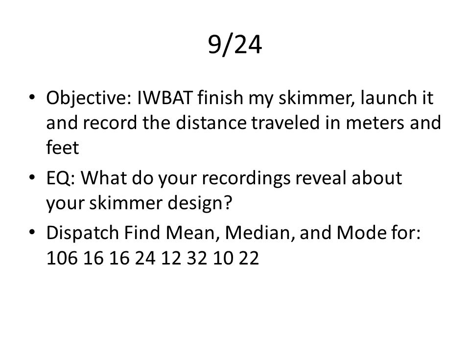 9/24 Objective: IWBAT finish my skimmer, launch it and record the distance traveled in meters and feet EQ: What do your recordings reveal about your skimmer design.