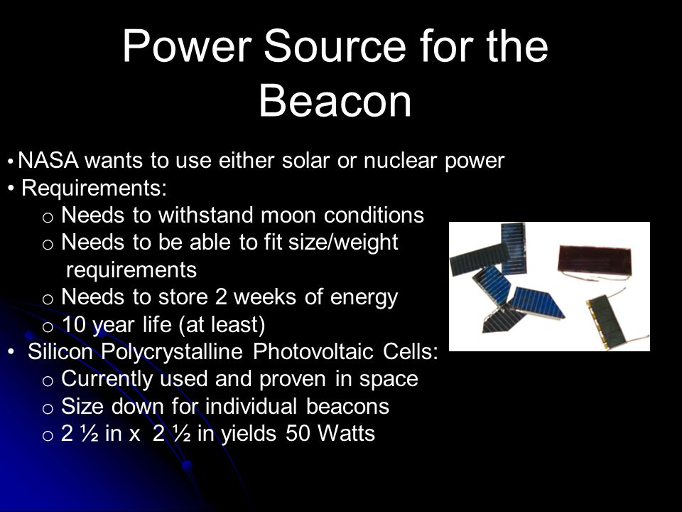 Power Source for the Beacon NASA wants to use either solar or nuclear power Requirements: o Needs to withstand moon conditions o Needs to be able to fit size/weight requirements o Needs to store 2 weeks of energy o 10 year life (at least) Silicon Polycrystalline Photovoltaic Cells: o Currently used and proven in space o Size down for individual beacons o 2 ½ in x 2 ½ in yields 50 Watts
