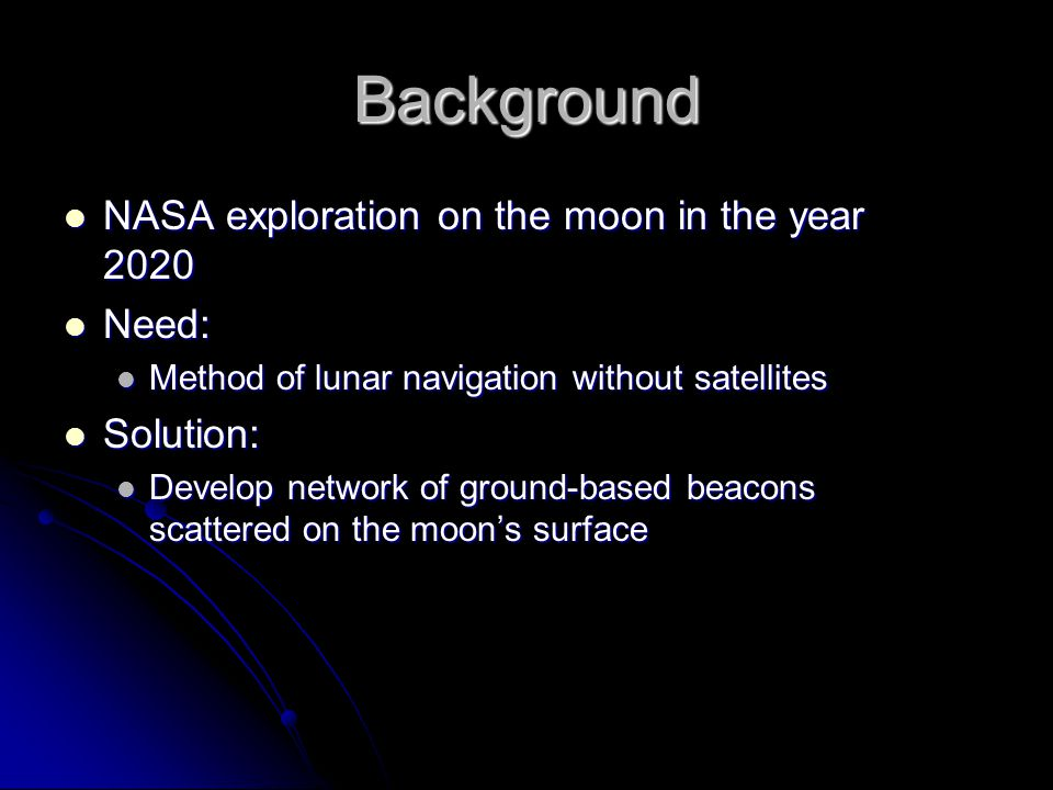 Background NASA exploration on the moon in the year 2020 NASA exploration on the moon in the year 2020 Need: Need: Method of lunar navigation without satellites Method of lunar navigation without satellites Solution: Solution: Develop network of ground-based beacons scattered on the moon's surface Develop network of ground-based beacons scattered on the moon's surface