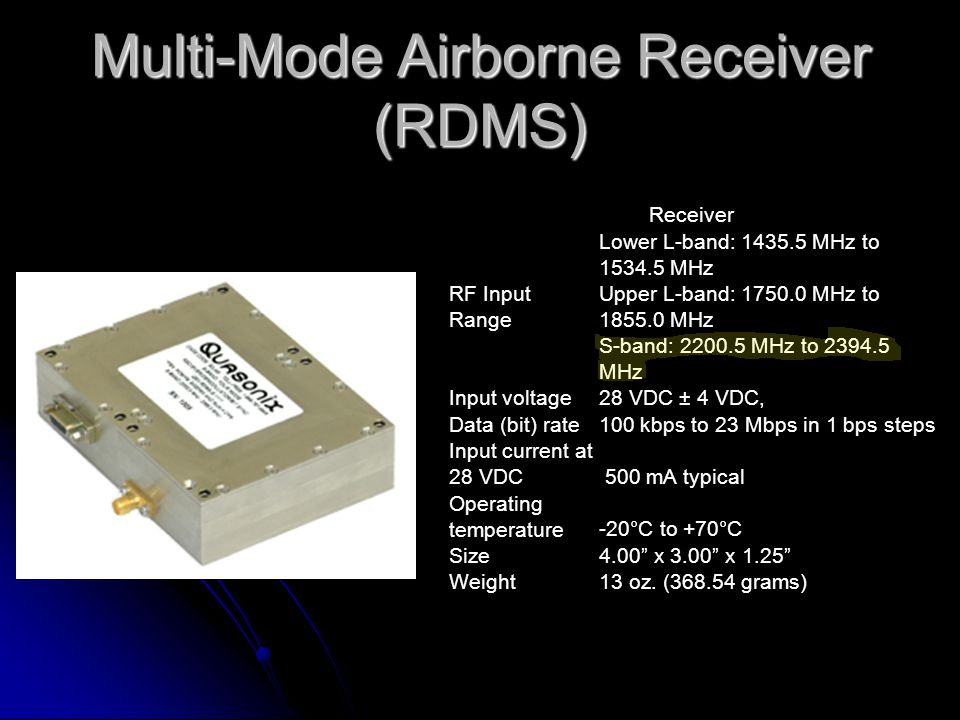Multi-Mode Airborne Receiver (RDMS) Receiver Lower L-band: 1435.5 MHz to 1534.5 MHz RF Input Range Upper L-band: 1750.0 MHz to 1855.0 MHz S-band: 2200.5 MHz to 2394.5 MHz Input voltage28 VDC ± 4 VDC, Data (bit) rate100 kbps to 23 Mbps in 1 bps steps Input current at 28 VDC 500 mA typical Operating temperature-20°C to +70°C Size4.00 x 3.00 x 1.25 Weight13 oz.