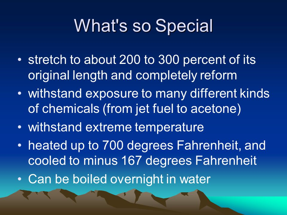 What s so Special stretch to about 200 to 300 percent of its original length and completely reform withstand exposure to many different kinds of chemicals (from jet fuel to acetone) withstand extreme temperature heated up to 700 degrees Fahrenheit, and cooled to minus 167 degrees Fahrenheit Can be boiled overnight in water