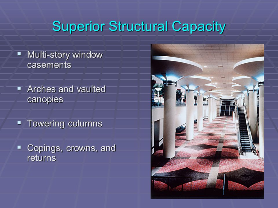 Superior Structural Capacity  Multi-story window casements  Arches and vaulted canopies  Towering columns  Copings, crowns, and returns