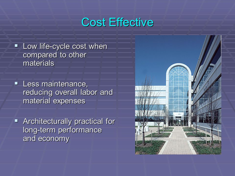 Cost Effective  Low life-cycle cost when compared to other materials  Less maintenance, reducing overall labor and material expenses  Architectural