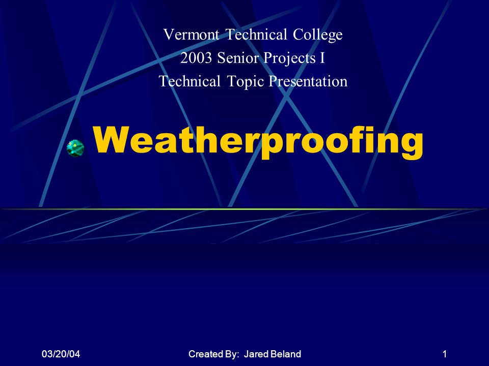 03/20/04Created By: Jared Beland1 Weatherproofing Vermont Technical College 2003 Senior Projects I Technical Topic Presentation