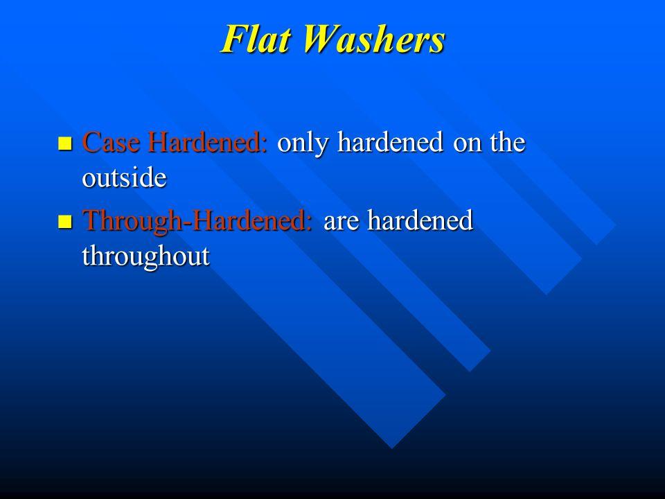 Flat Washers Case Hardened: only hardened on the outside Case Hardened: only hardened on the outside Through-Hardened: are hardened throughout Through