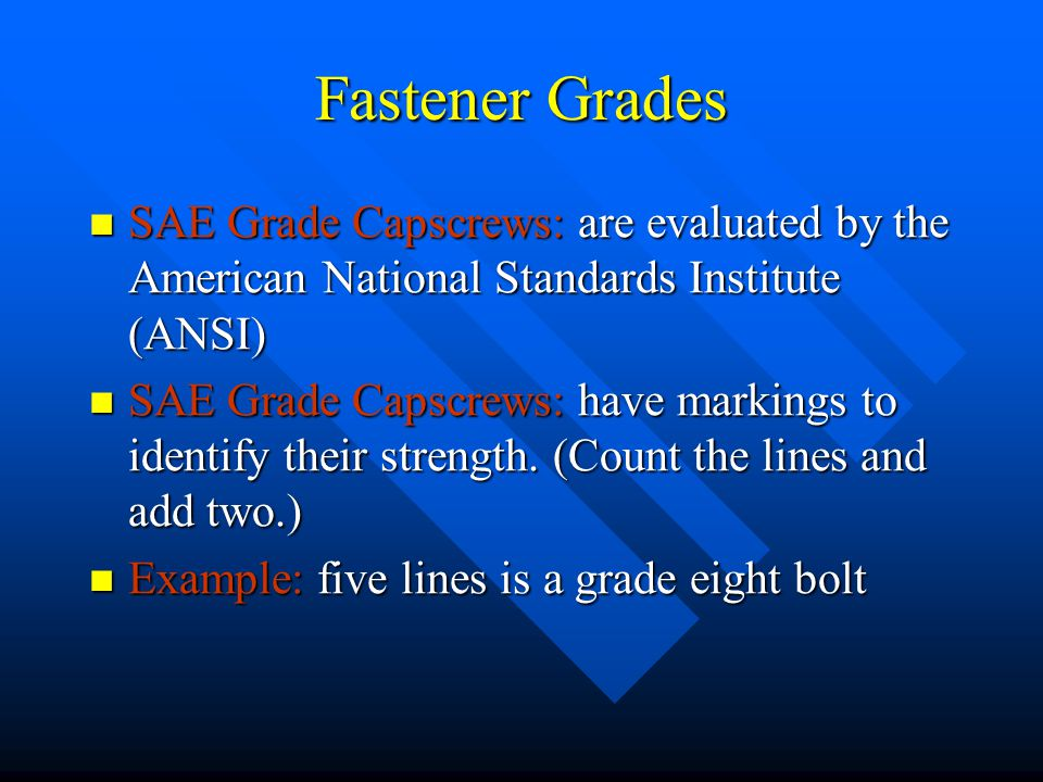 Fastener Grades SAE Grade Capscrews: are evaluated by the American National Standards Institute (ANSI) SAE Grade Capscrews: are evaluated by the Ameri