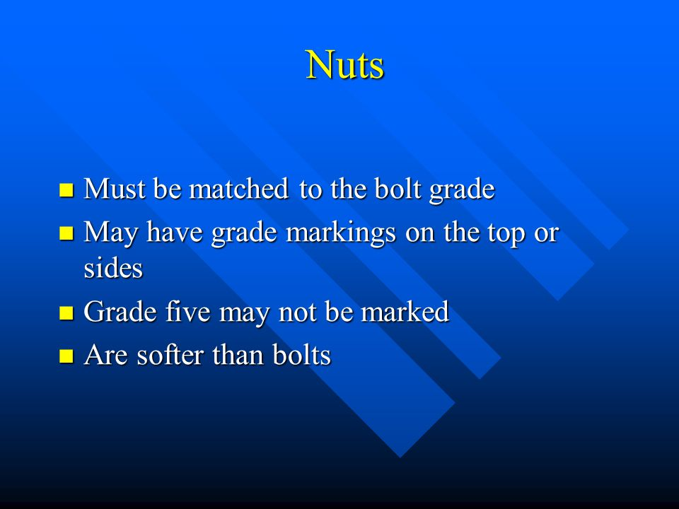 Nuts Nuts Must be matched to the bolt grade Must be matched to the bolt grade May have grade markings on the top or sides May have grade markings on t