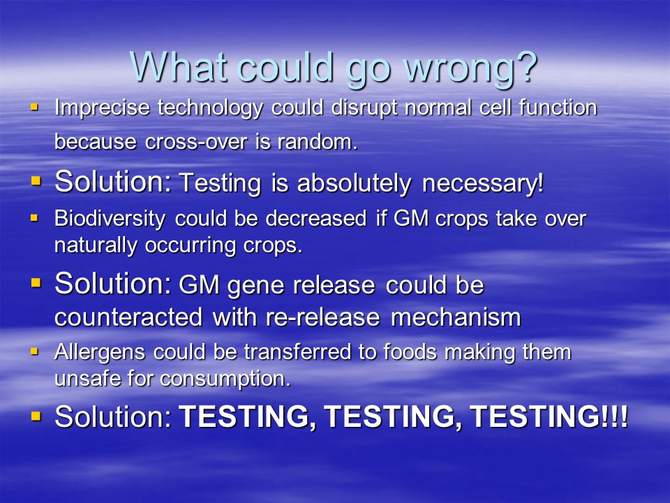 What could go wrong?  Imprecise technology could disrupt normal cell function because cross-over is random.  Solution: Testing is absolutely necessa