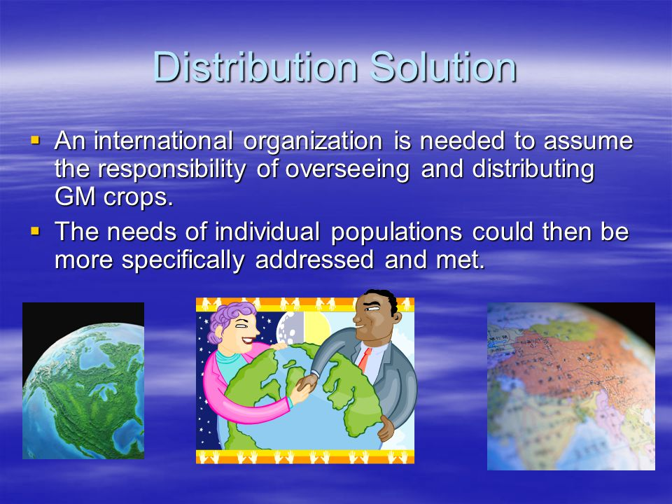 Distribution Solution  An international organization is needed to assume the responsibility of overseeing and distributing GM crops.  The needs of i