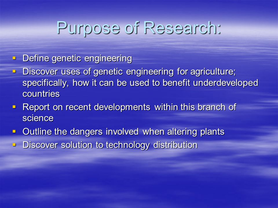 Purpose of Research:  Define genetic engineering  Discover uses of genetic engineering for agriculture; specifically, how it can be used to benefit underdeveloped countries  Report on recent developments within this branch of science  Outline the dangers involved when altering plants  Discover solution to technology distribution