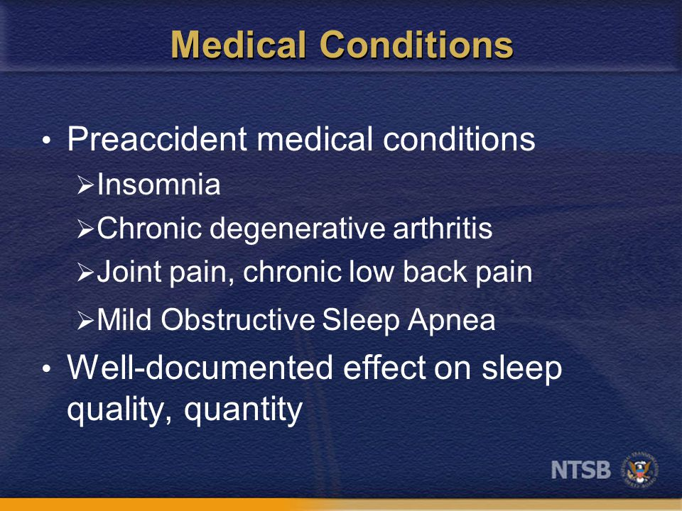 Medical Conditions Preaccident medical conditions  Insomnia  Chronic degenerative arthritis  Joint pain, chronic low back pain  Mild Obstructive Sleep Apnea Well-documented effect on sleep quality, quantity