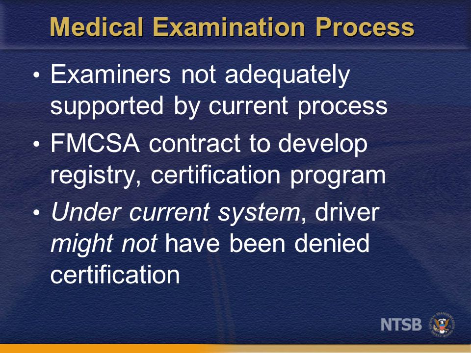 Medical Examination Process Examiners not adequately supported by current process FMCSA contract to develop registry, certification program Under current system, driver might not have been denied certification