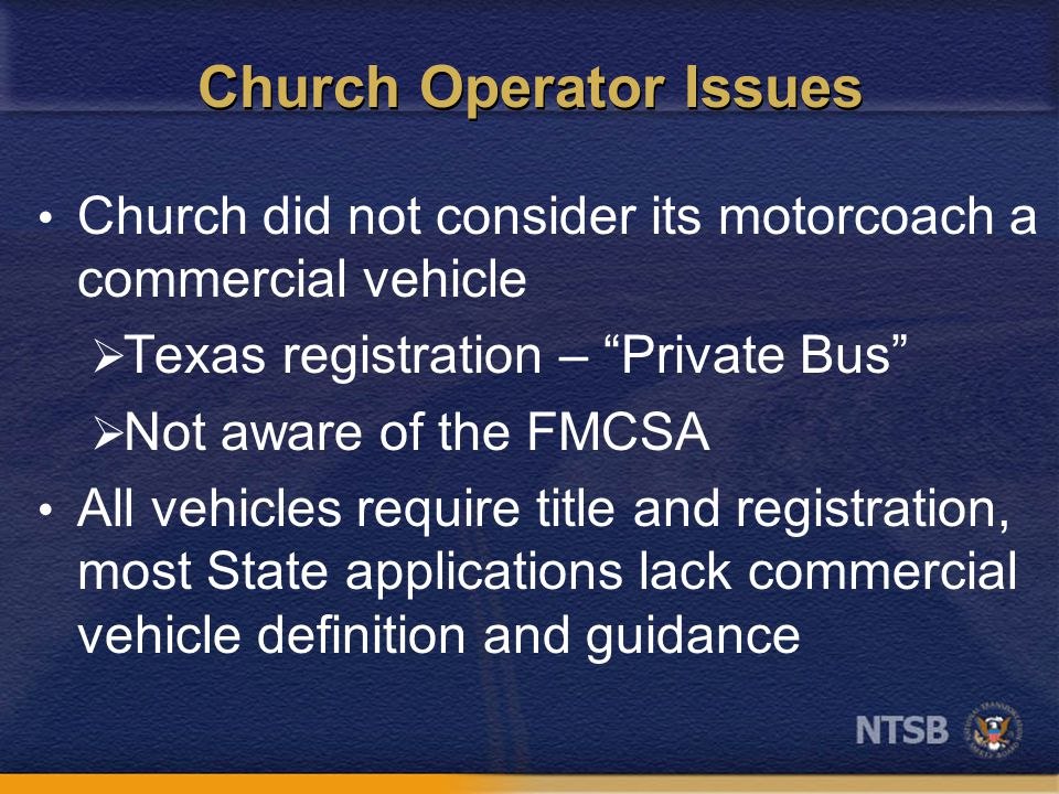 Church Operator Issues Church did not consider its motorcoach a commercial vehicle  Texas registration – Private Bus  Not aware of the FMCSA All vehicles require title and registration, most State applications lack commercial vehicle definition and guidance