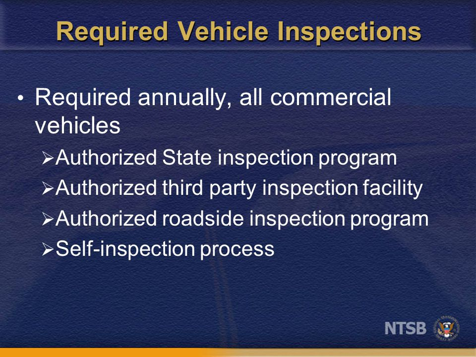 Required Vehicle Inspections Required annually, all commercial vehicles  Authorized State inspection program  Authorized third party inspection facility  Authorized roadside inspection program  Self-inspection process